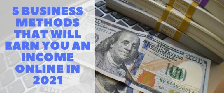 5 Business Methods that Will Earn you an Income Online in 2021
